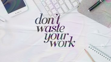 Don't Waste Your Work